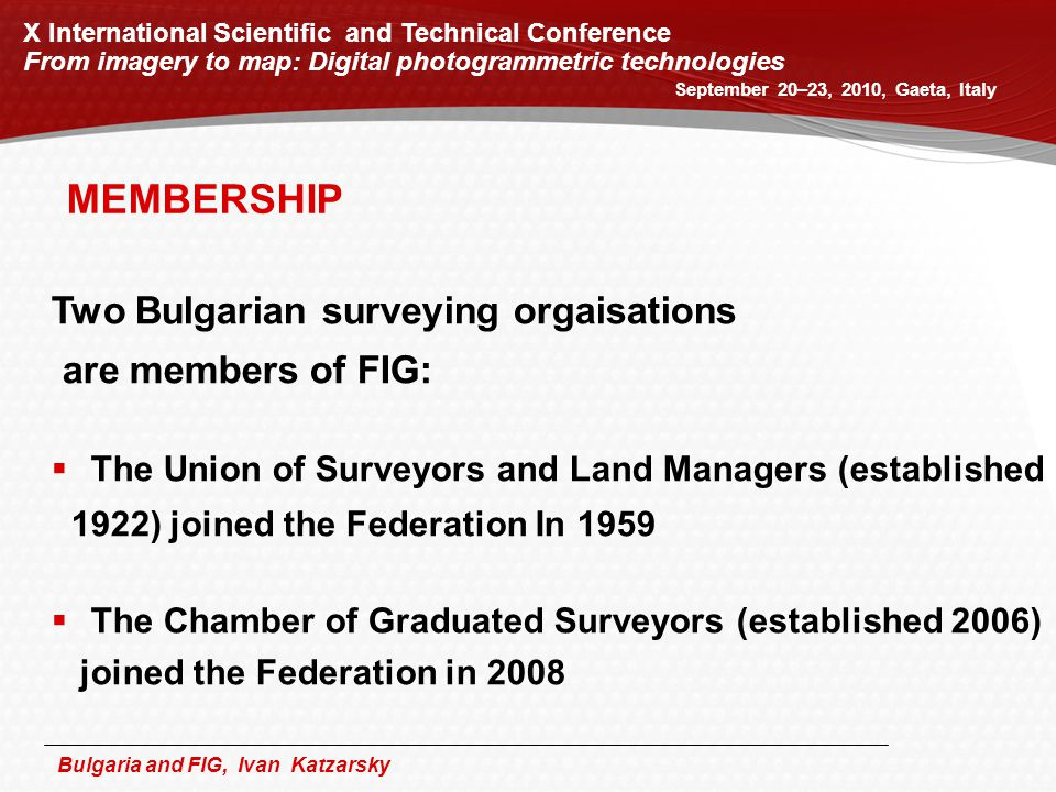 Bulgaria and FIG, Ivan Katzarsky Two Bulgarian surveying orgaisations are members of FIG:  The Union of Surveyors and Land Managers (established 1922) joined the Federation In 1959  The Chamber of Graduated Surveyors (established 2006) joined the Federation in 2008 MEMBERSHIP X International Scientific and Technical Conference From imagery to map: Digital photogrammetric technologies September 20–23, 2010, Gaeta, Italy