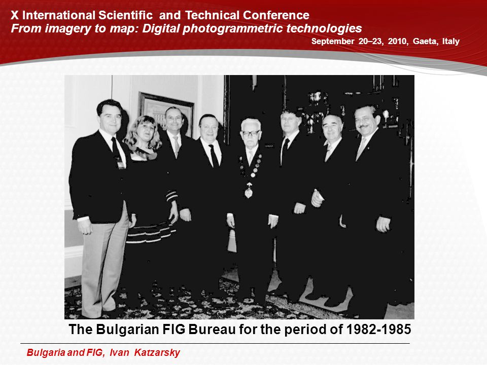 Bulgaria and FIG, Ivan Katzarsky X International Scientific and Technical Conference From imagery to map: Digital photogrammetric technologies September 20–23, 2010, Gaeta, Italy The Bulgarian FIG Bureau for the period of 1982-1985