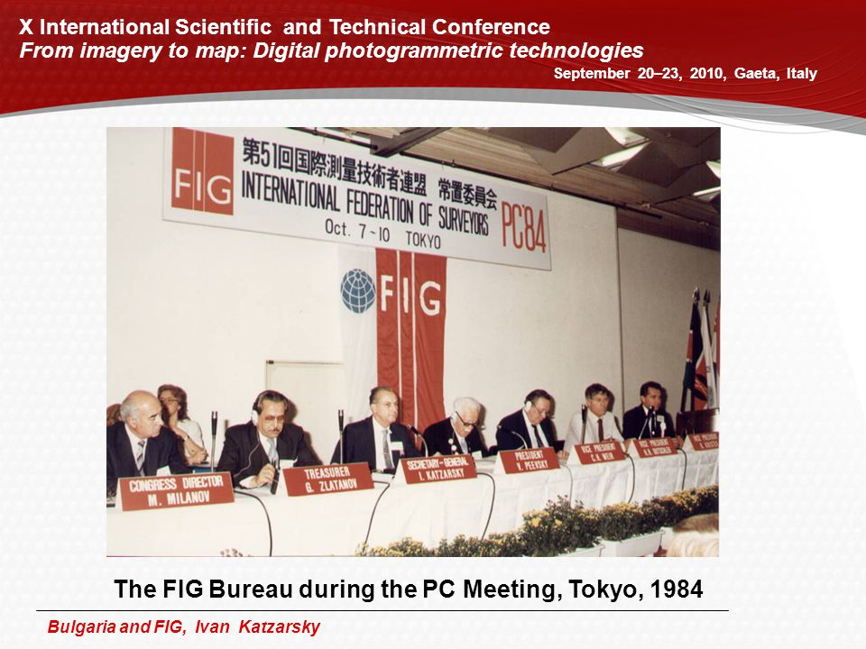 Bulgaria and FIG, Ivan Katzarsky The FIG Bureau during the PC Meeting, Tokyo, 1984 X International Scientific and Technical Conference From imagery to map: Digital photogrammetric technologies September 20–23, 2010, Gaeta, Italy