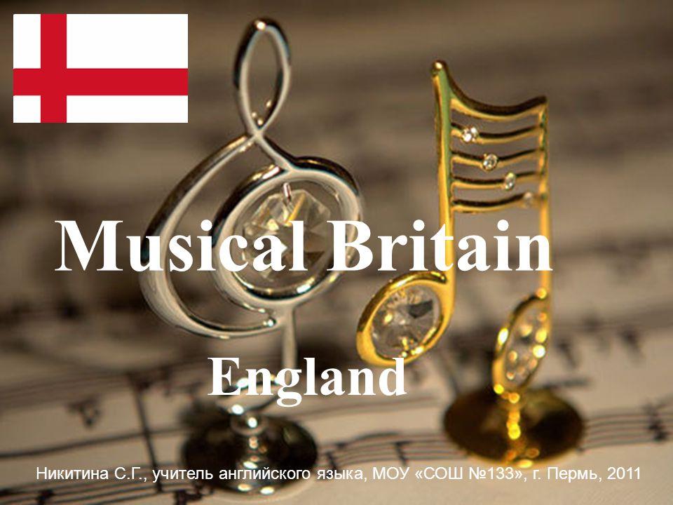 England Musical Britain Никитина С.Г., учитель английского языка, МОУ «СОШ №133», г. Пермь, 2011