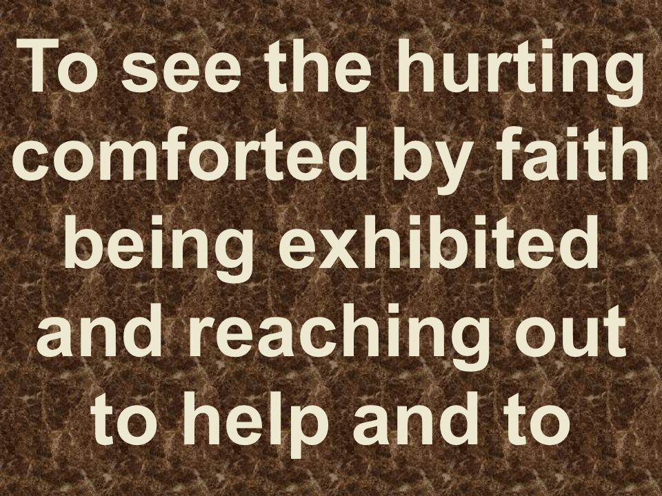 To see the hurting comforted by faith being exhibited and reaching out to help and to