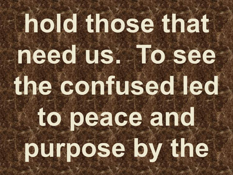 hold those that need us. To see the confused led to peace and purpose by the