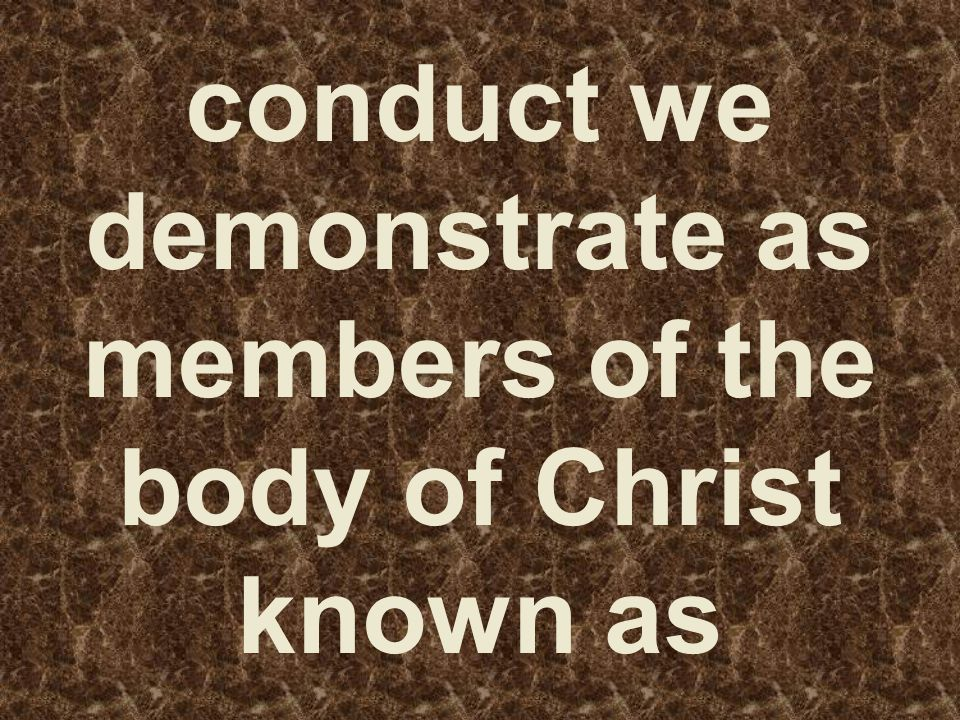 conduct we demonstrate as members of the body of Christ known as