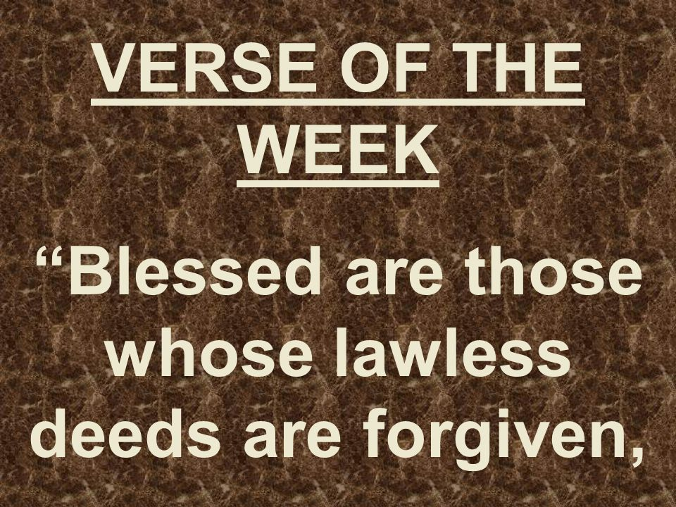 VERSE OF THE WEEK Blessed are those whose lawless deeds are forgiven,