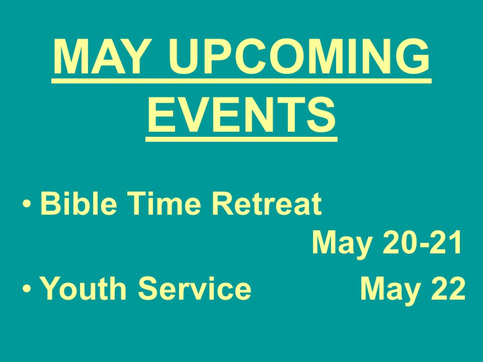 MAY UPCOMING EVENTS Bible Time Retreat May 20-21 Youth ServiceMay 22
