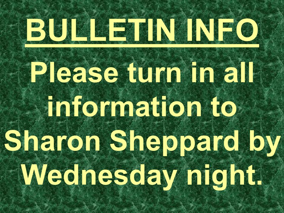 BULLETIN INFO Please turn in all information to Sharon Sheppard by Wednesday night.