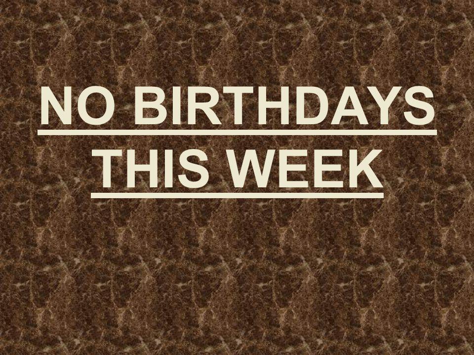 NO BIRTHDAYS THIS WEEK