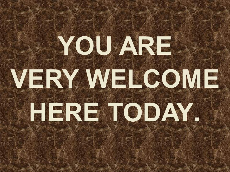 YOU ARE VERY WELCOME HERE TODAY.