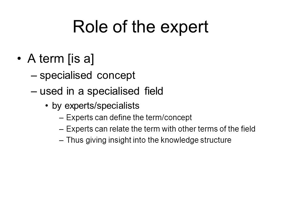 Role of the expert A term [is a] –specialised concept –used in a specialised field by experts/specialists –Experts can define the term/concept –Experts can relate the term with other terms of the field –Thus giving insight into the knowledge structure