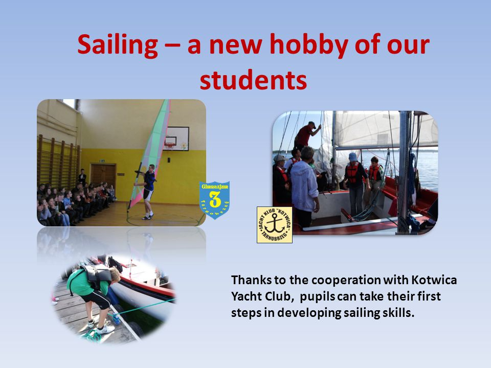Sailing – a new hobby of our students Thanks to the cooperation with Kotwica Yacht Club, pupils can take their first steps in developing sailing skill