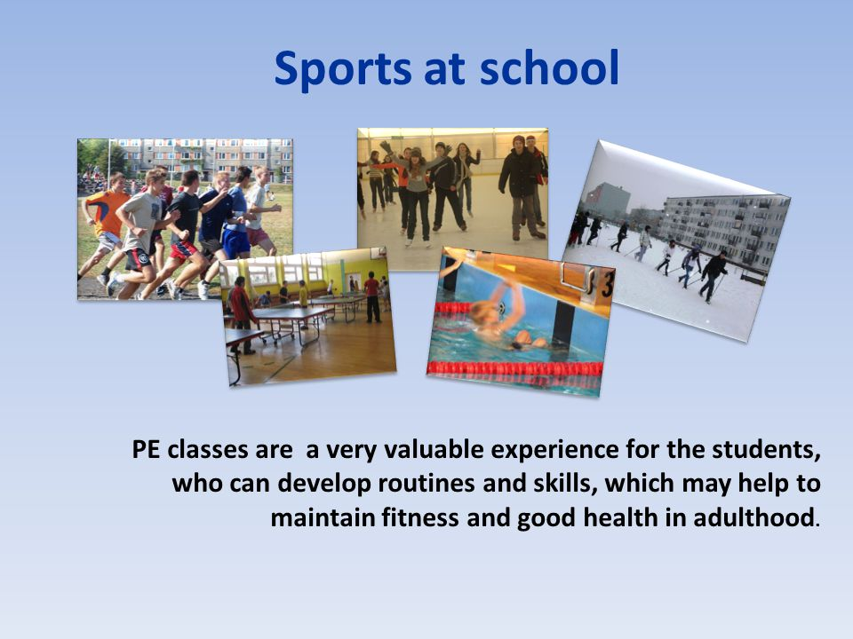 PE classes are a very valuable experience for the students, who can develop routines and skills, which may help to maintain fitness and good health in