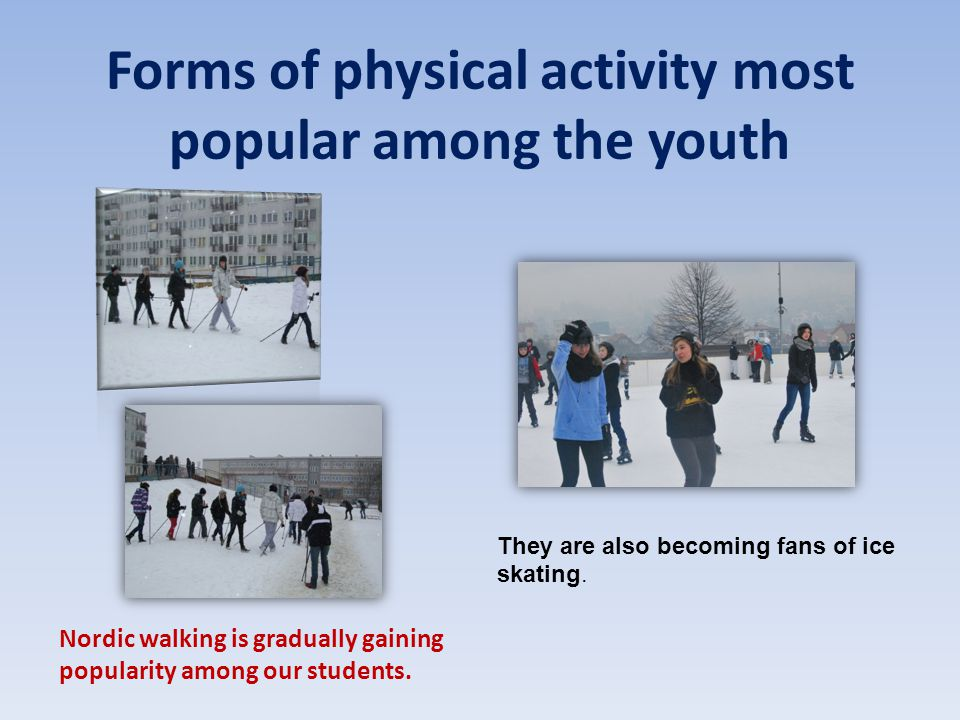 Forms of physical activity most popular among the youth Nordic walking is gradually gaining popularity among our students. They are also becoming fans