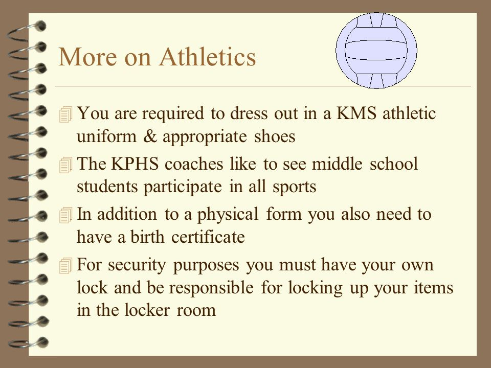 More on Athletics 4 You are required to dress out in a KMS athletic uniform & appropriate shoes 4 The KPHS coaches like to see middle school students participate in all sports 4 In addition to a physical form you also need to have a birth certificate 4 For security purposes you must have your own lock and be responsible for locking up your items in the locker room