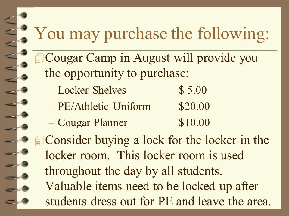 You may purchase the following: 4 Cougar Camp in August will provide you the opportunity to purchase: –Locker Shelves $ 5.00 –PE/Athletic Uniform $20.00 –Cougar Planner$10.00 4 Consider buying a lock for the locker in the locker room.