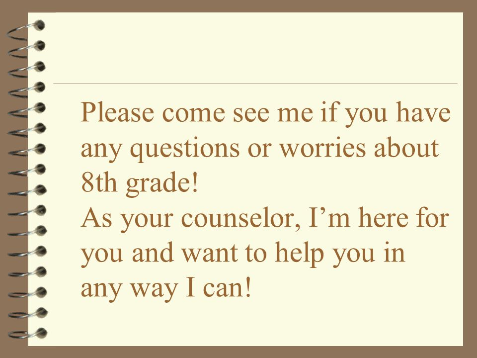 Please come see me if you have any questions or worries about 8th grade.