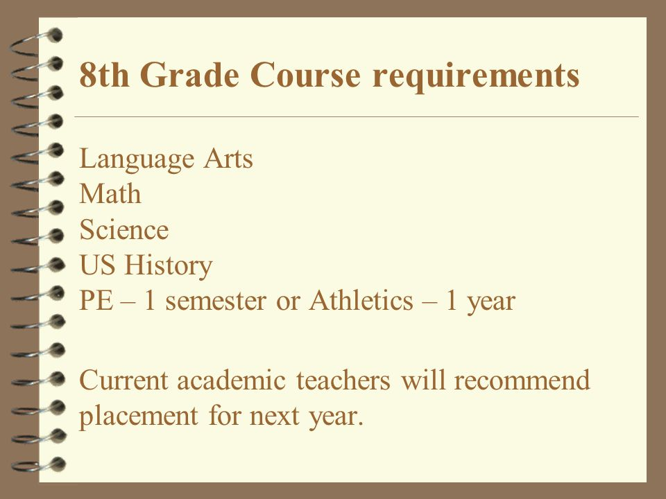 8th Grade Course requirements Language Arts Math Science US History PE – 1 semester or Athletics – 1 year Current academic teachers will recommend placement for next year.