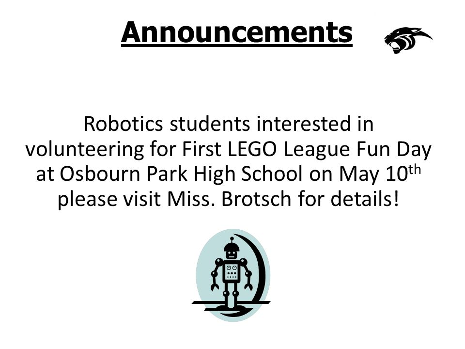 Announcements Robotics students interested in volunteering for First LEGO League Fun Day at Osbourn Park High School on May 10 th please visit Miss.