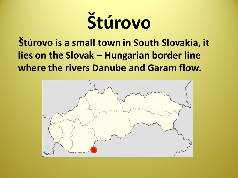 Štúrovo Štúrovo is a small town in South Slovakia, it lies on the Slovak – Hungarian border line where the rivers Danube and Garam flow.