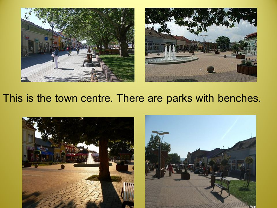 This is the town centre. There are parks with benches.
