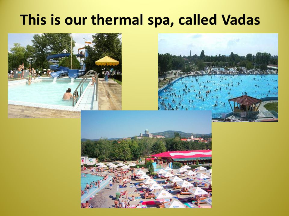 This is our thermal spa, called Vadas