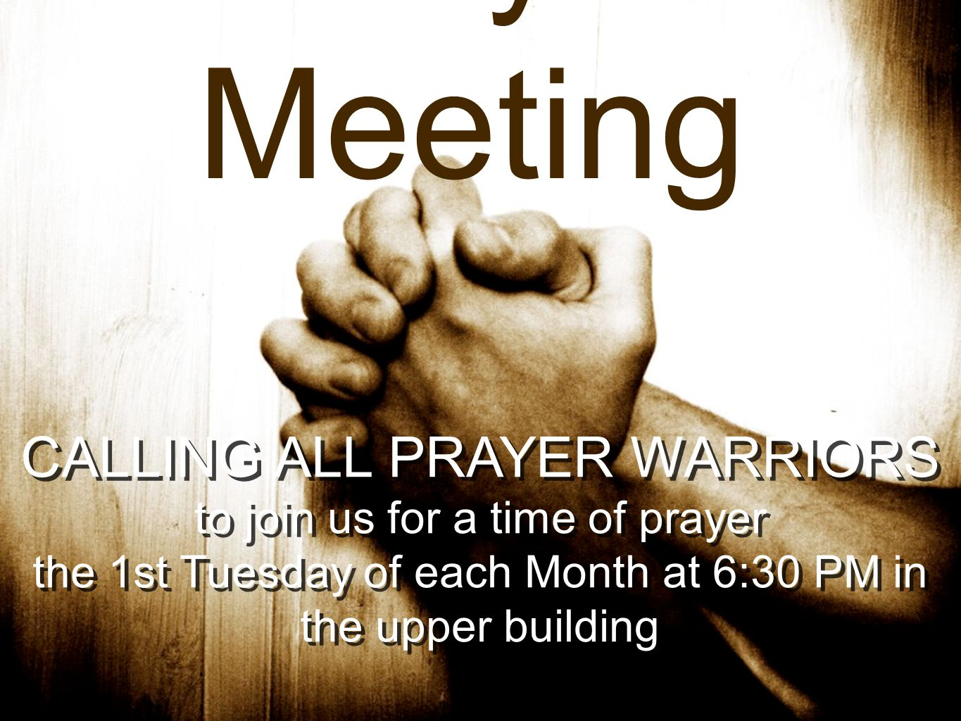 Prayer Meeting CALLING ALL PRAYER WARRIORS to join us for a time of prayer the 1st Tuesday of each Month at 6:30 PM in the upper building CALLING ALL