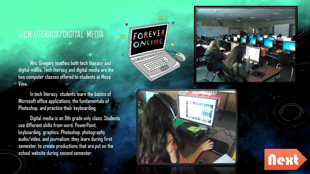 TECH LITERACY/DIGITAL MEDIA Mrs. Gregory teaches both tech literacy and digital media. Tech literacy and digital media are the two computer classes of