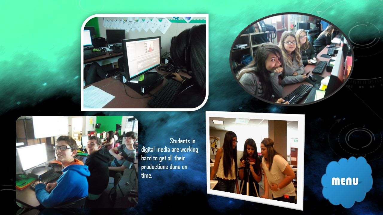 MENU Students in digital media are working hard to get all their productions done on time.