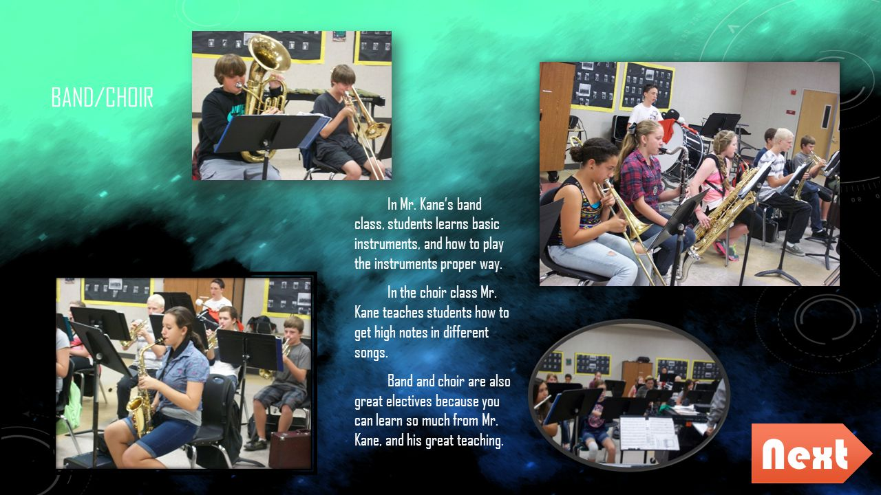 BAND/CHOIR In Mr. Kane's band class, students learns basic instruments, and how to play the instruments proper way. In the choir class Mr. Kane teache