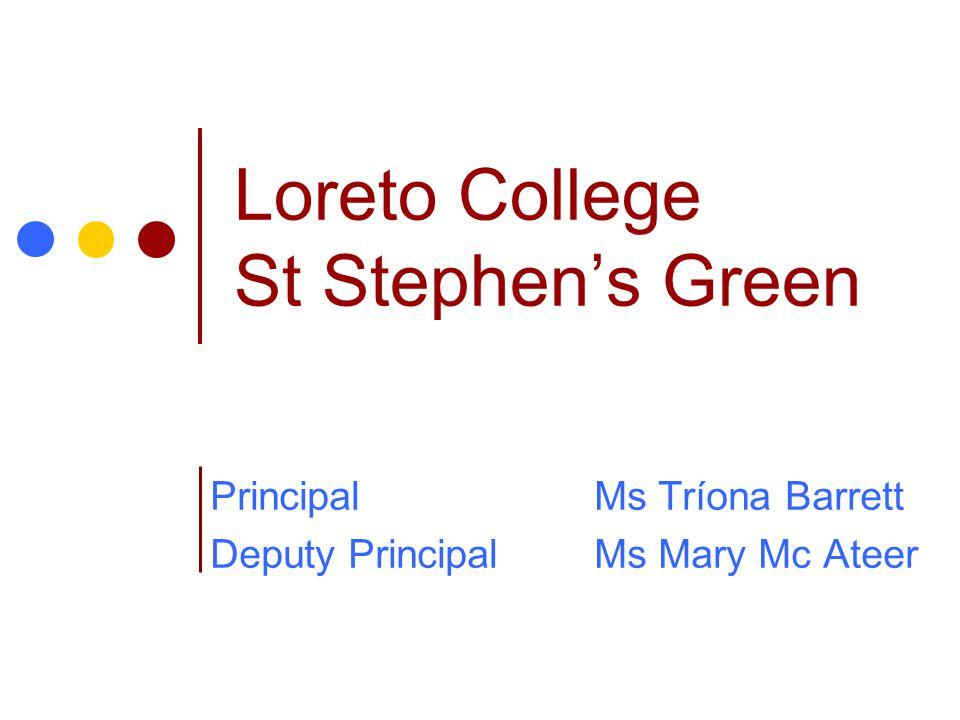 Loreto College St Stephen's Green PrincipalMs Tríona Barrett Deputy PrincipalMs Mary Mc Ateer
