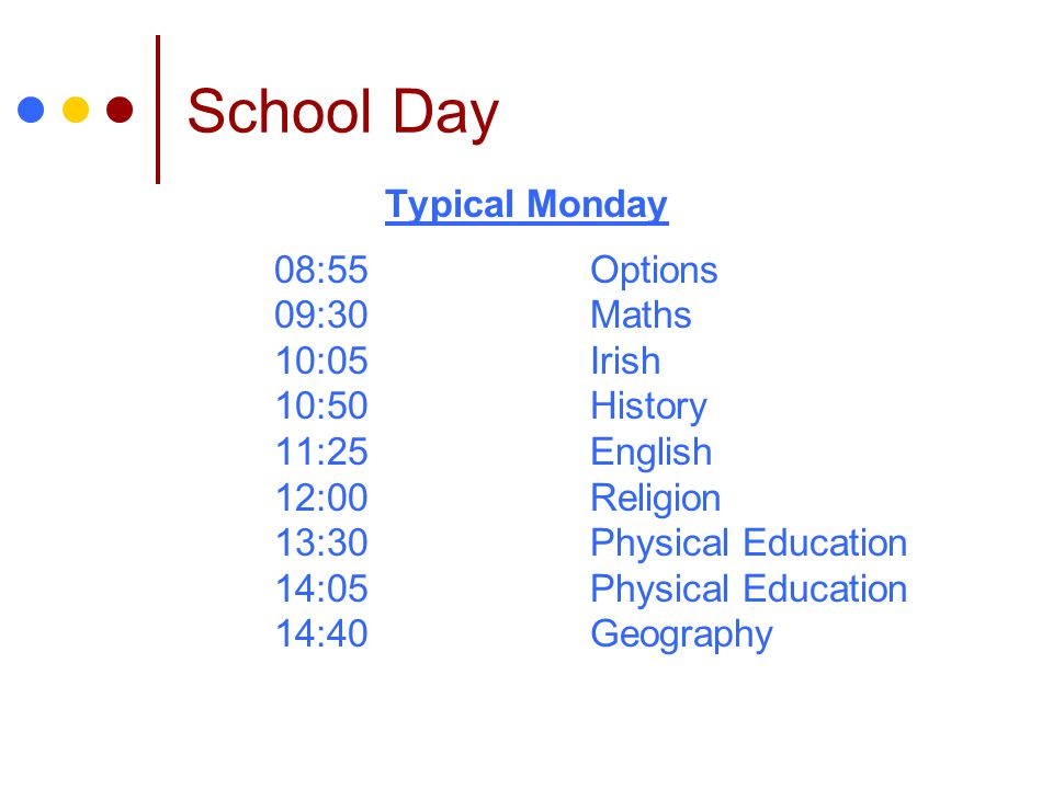 School Day Typical Monday 08:55Options 09:30Maths 10:05Irish 10:50History 11:25English 12:00Religion 13:30Physical Education 14:05Physical Education 14:40Geography