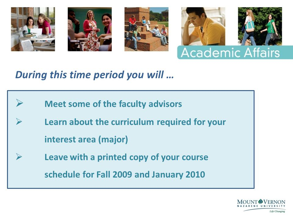 During this time period you will …  Meet some of the faculty advisors  Learn about the curriculum required for your interest area (major)  Leave with a printed copy of your course schedule for Fall 2009 and January 2010