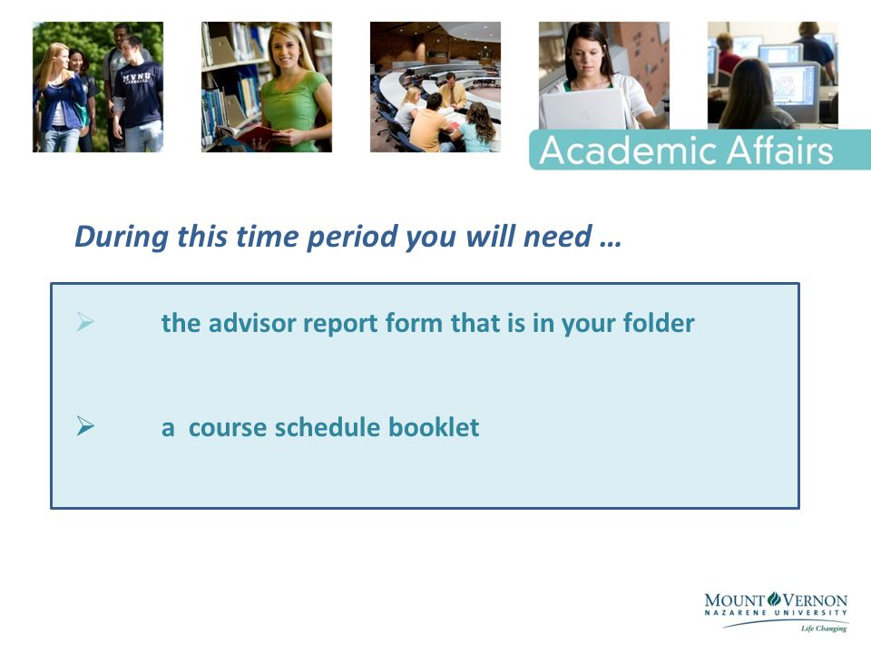 During this time period you will need …  the advisor report form that is in your folder  a course schedule booklet