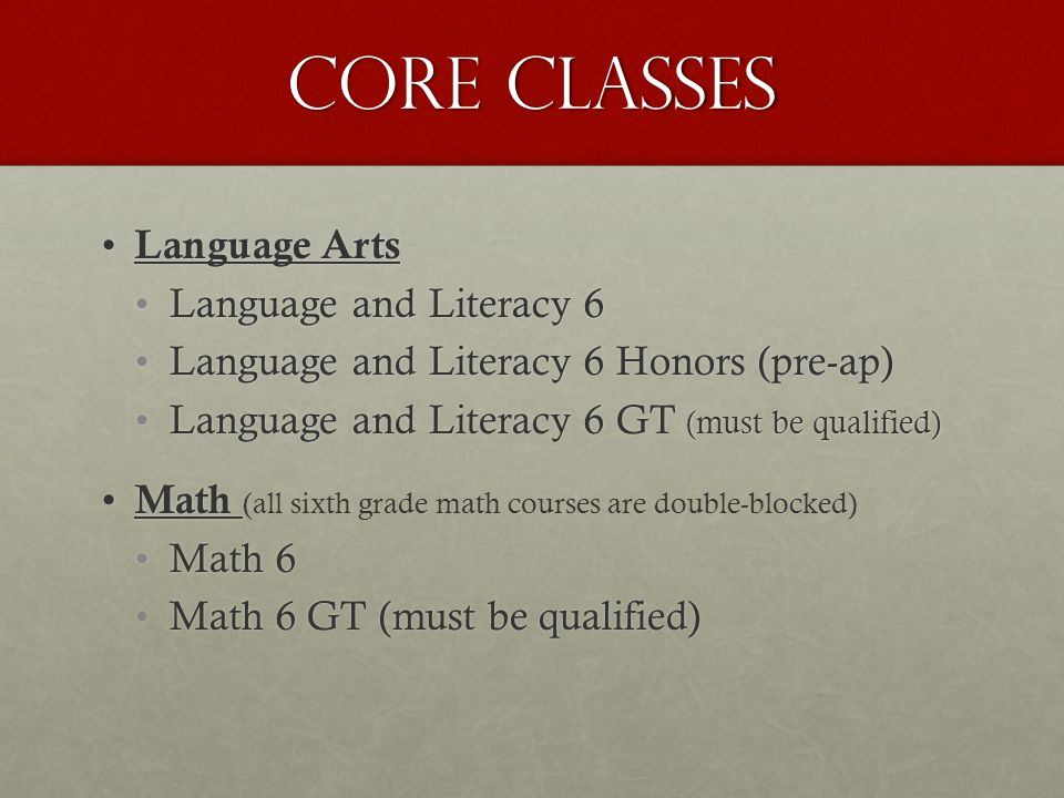 Core classes Language Arts Language Arts Language and Literacy 6Language and Literacy 6 Language and Literacy 6 Honors (pre-ap)Language and Literacy 6 Honors (pre-ap) Language and Literacy 6 GT (must be qualified)Language and Literacy 6 GT (must be qualified) Math Math (all sixth grade math courses are double-blocked) Math 6Math 6 Math 6 GT (must be qualified)Math 6 GT (must be qualified)