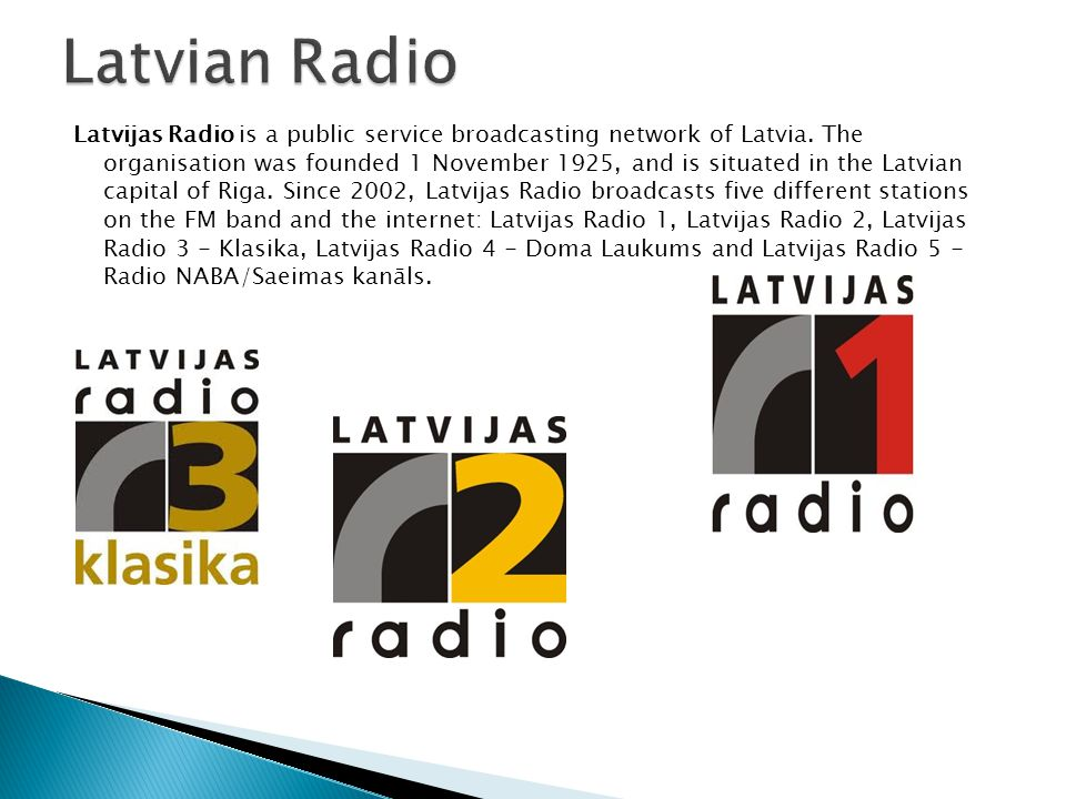 Latvijas Radio is a public service broadcasting network of Latvia.