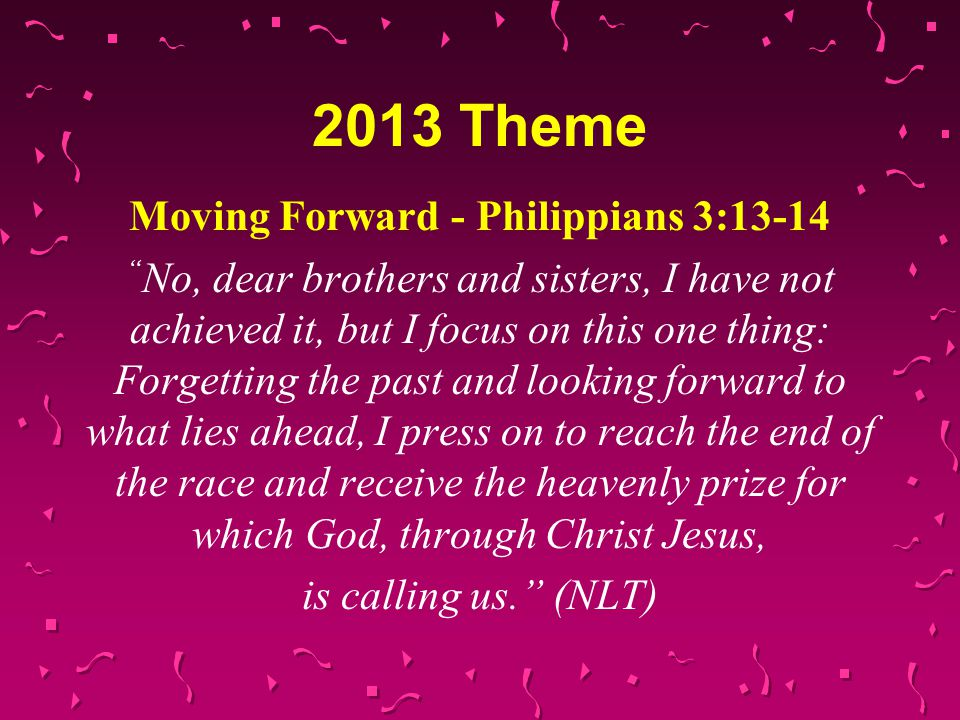 "2013 Theme Moving Forward - Philippians 3:13-14 "" No, dear brothers and sisters, I have not achieved it, but I focus on this one thing: Forgetting the"