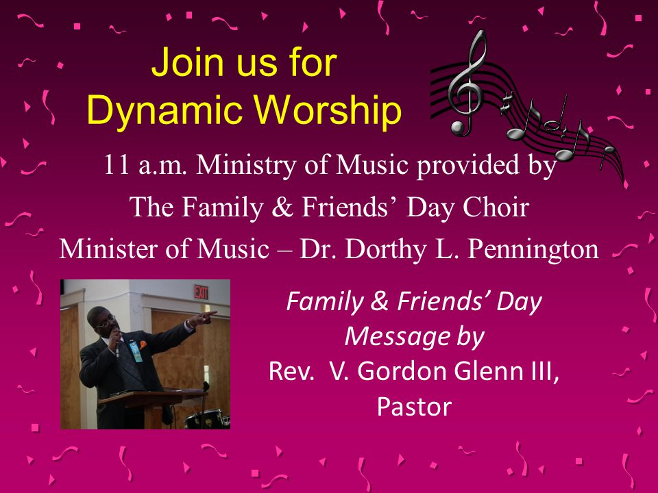 Join us for Dynamic Worship 11 a.m. Ministry of Music provided by The Family & Friends' Day Choir Minister of Music – Dr. Dorthy L. Pennington Family