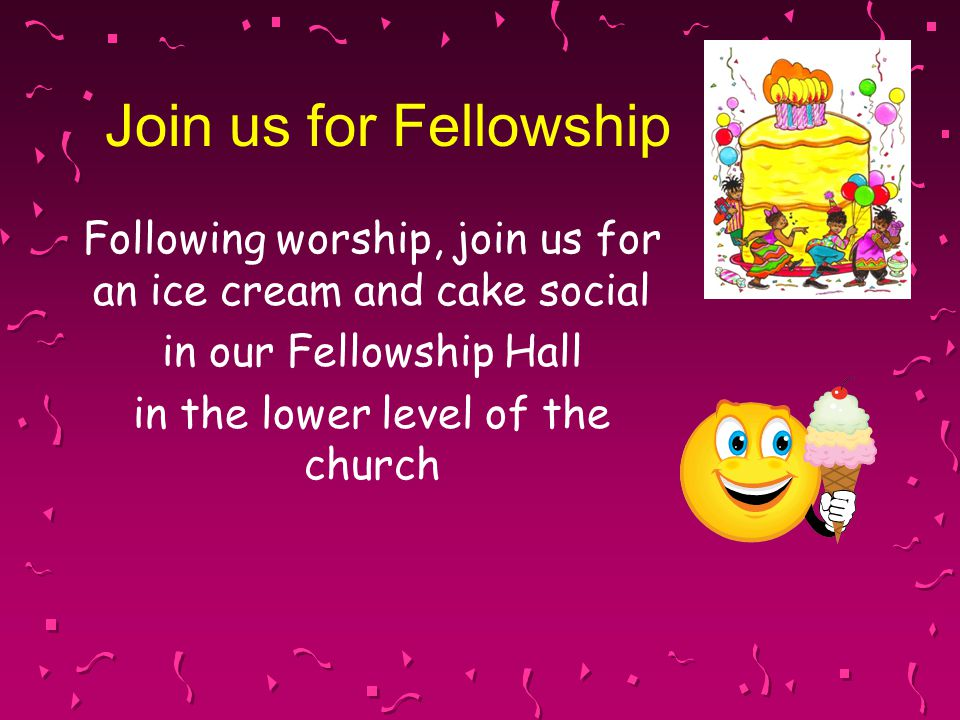 Join us for Fellowship Following worship, join us for an ice cream and cake social in our Fellowship Hall in the lower level of the church