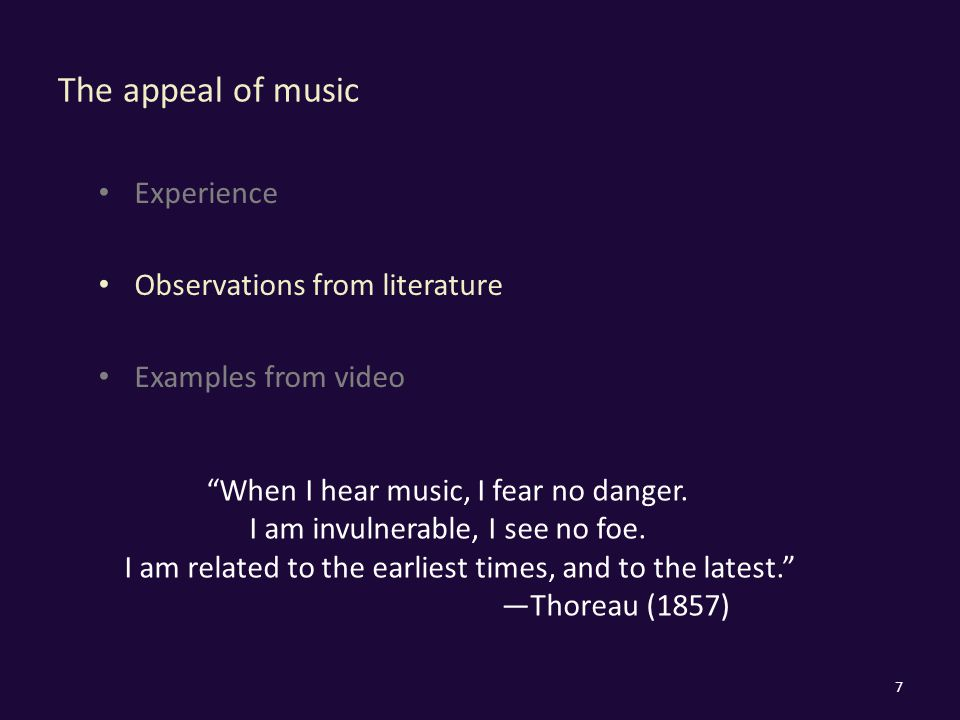 The appeal of music Experience Observations from literature Examples from video 7 When I hear music, I fear no danger.