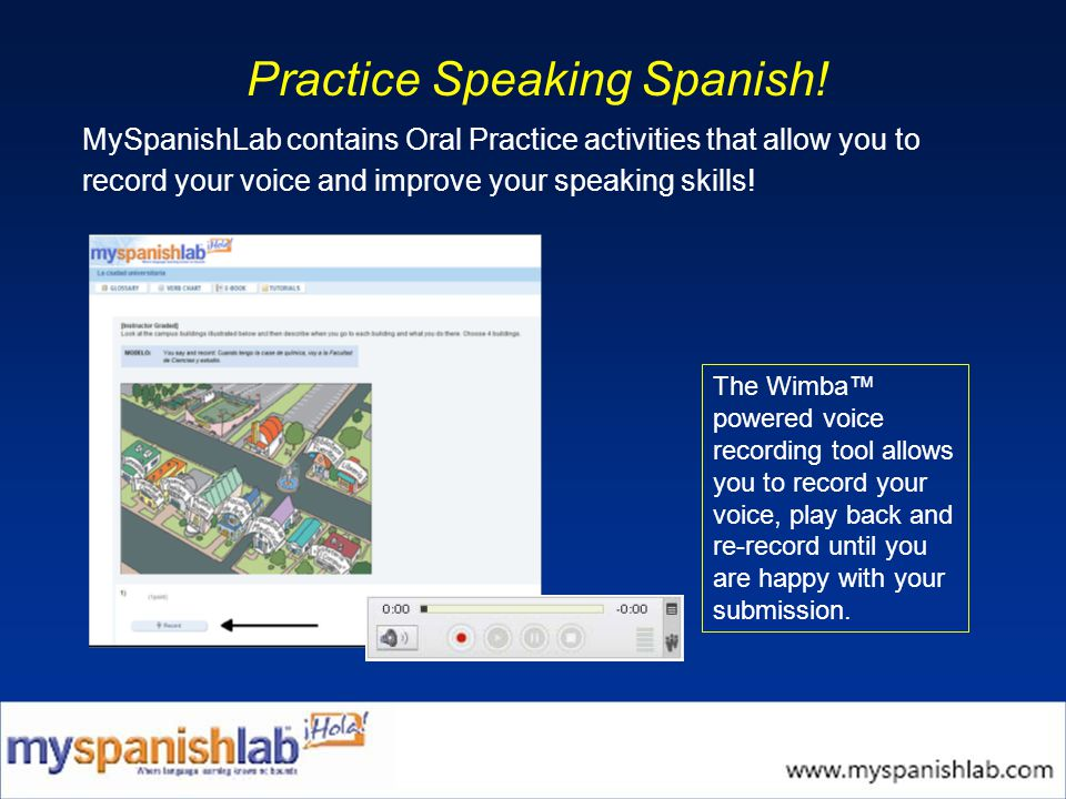 Practice Speaking Spanish! MySpanishLab contains Oral Practice activities that allow you to record your voice and improve your speaking skills! The Wi
