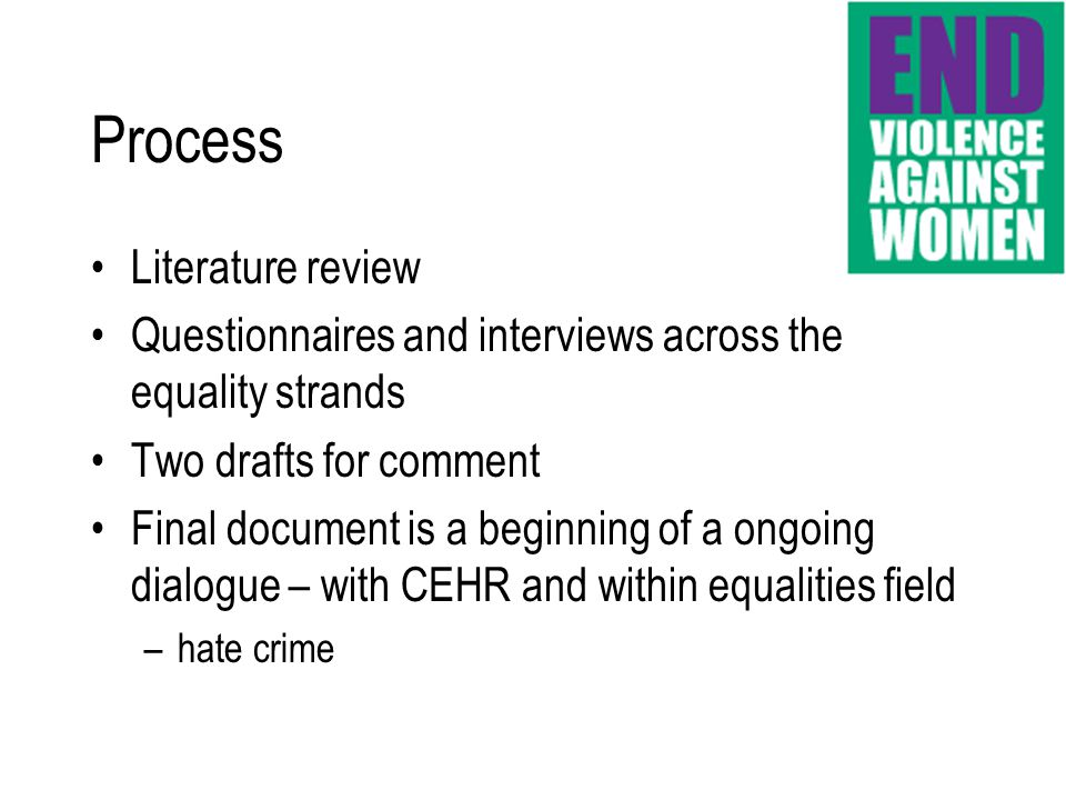 Literature review Questionnaires and interviews across the equality strands Two drafts for comment Final document is a beginning of a ongoing dialogue – with CEHR and within equalities field –hate crime Process