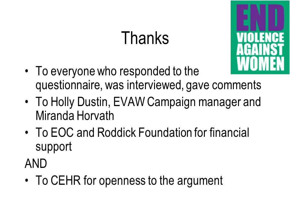 To everyone who responded to the questionnaire, was interviewed, gave comments To Holly Dustin, EVAW Campaign manager and Miranda Horvath To EOC and Roddick Foundation for financial support AND To CEHR for openness to the argument Thanks