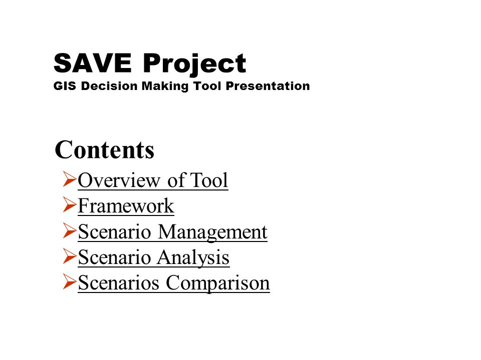 SAVE Project GIS Decision Making Tool Presentation  Overview of ToolOverview of Tool  FrameworkFramework  Scenario ManagementScenario Management  Scenario AnalysisScenario Analysis  Scenarios ComparisonScenarios Comparison Contents