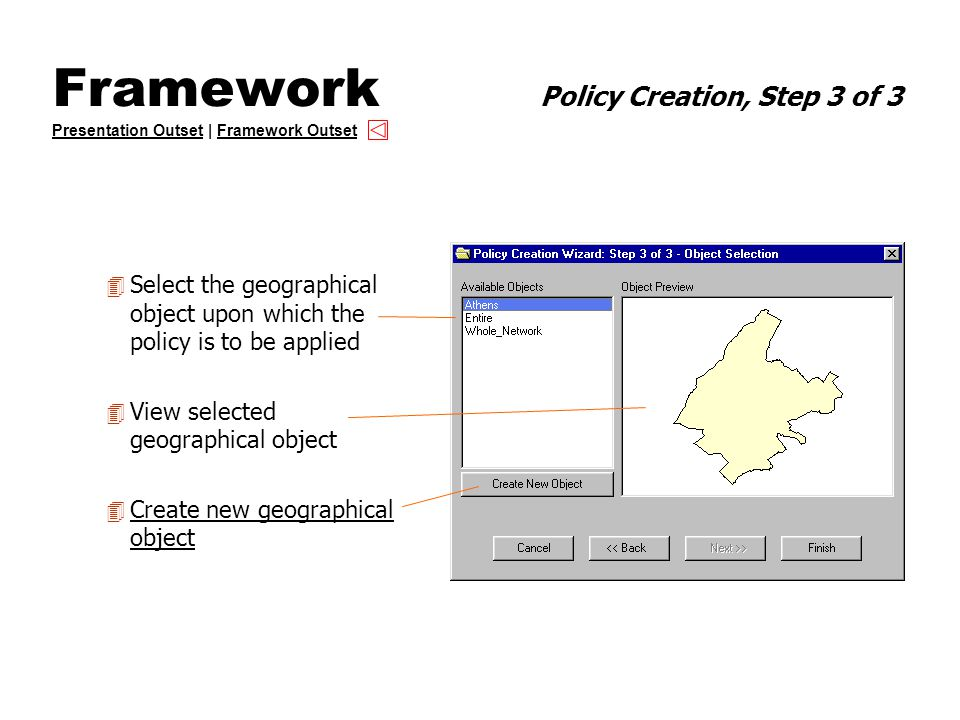 Framework Policy Creation, Step 3 of 3 Presentation Outset | Framework Outset Presentation OutsetFramework Outset 4 Select the geographical object upon which the policy is to be applied 4 View selected geographical object 4 Create new geographical object Create new geographical object
