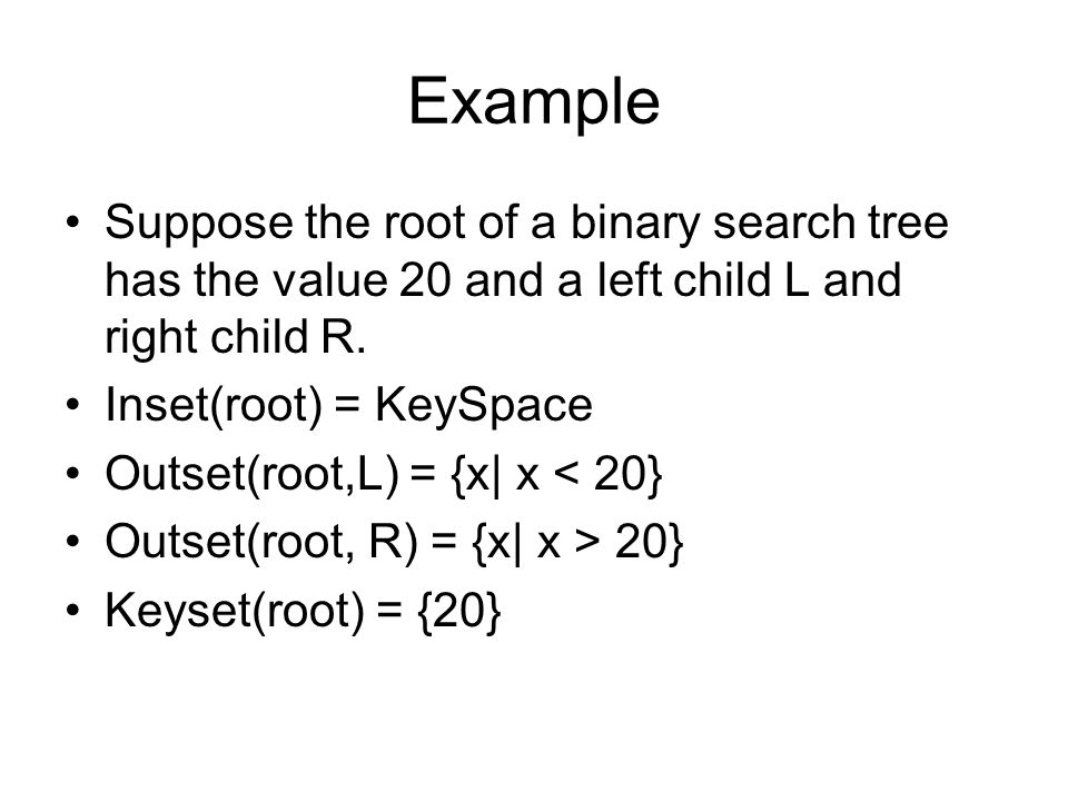 Example Suppose the root of a binary search tree has the value 20 and a left child L and right child R.