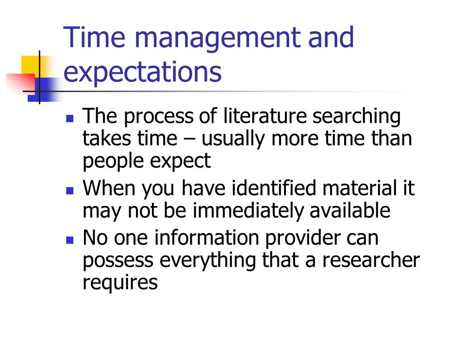 Time management and expectations The process of literature searching takes time – usually more time than people expect When you have identified materi