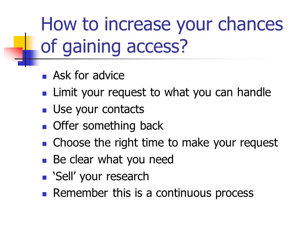 How to increase your chances of gaining access? Ask for advice Limit your request to what you can handle Use your contacts Offer something back Choose