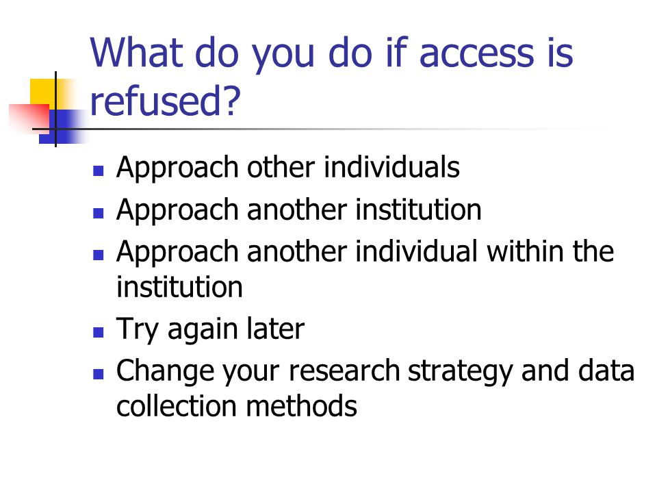 What do you do if access is refused? Approach other individuals Approach another institution Approach another individual within the institution Try ag