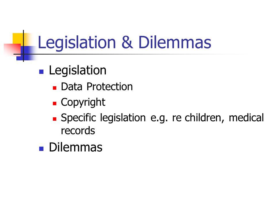 Legislation & Dilemmas Legislation Data Protection Copyright Specific legislation e.g.