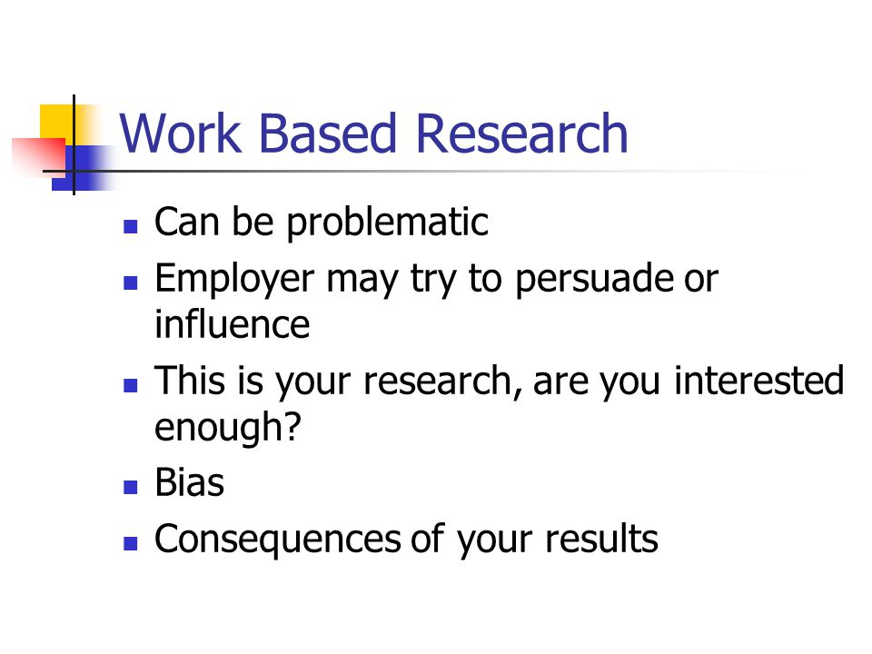 Work Based Research Can be problematic Employer may try to persuade or influence This is your research, are you interested enough.