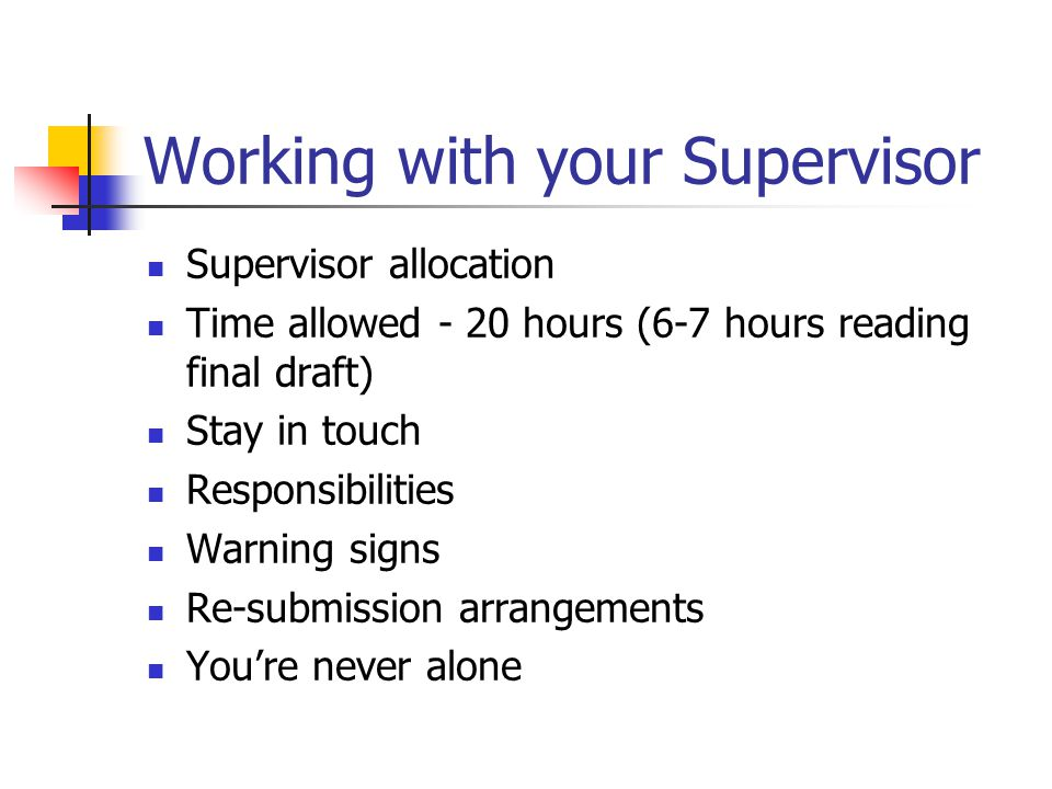 Working with your Supervisor Supervisor allocation Time allowed - 20 hours (6-7 hours reading final draft) Stay in touch Responsibilities Warning sign